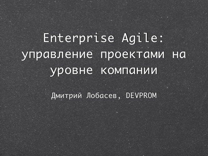 Enterprise Agile: управление проектами на     уровне компании      Дмитрий Лобасев, DEVPROM