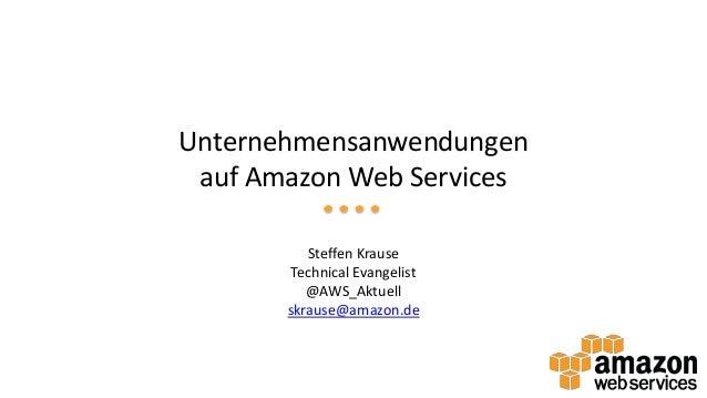 Unternehmensanwendungen auf Amazon Web Services Steffen Krause Technical Evangelist @AWS_Aktuell skrause@amazon.de