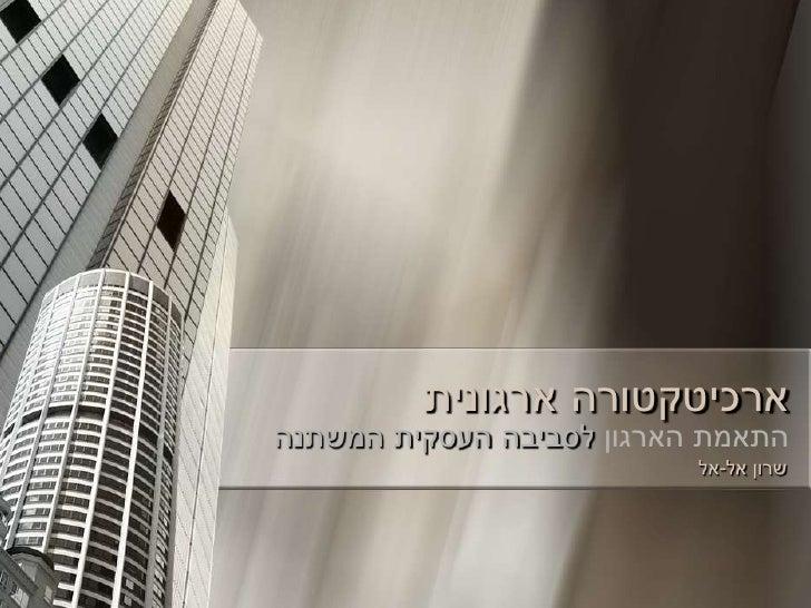 ארכיטקטורה ארגוניתהתאמת הארגון לסביבה העסקית המשתנה                           שרון אל-אל