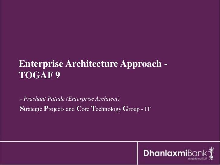 Enterprise Architecture Approach -TOGAF 9- Prashant Patade (Enterprise Architect)Strategic Projects and Core Technology Gr...