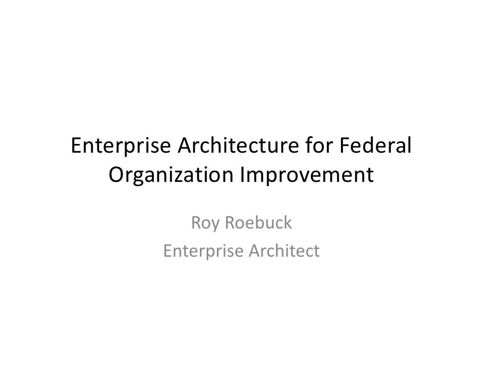 EnterpriseArchitectureforFederal   OrganizationImprovement            RoyRoebuck         EnterpriseArchitect
