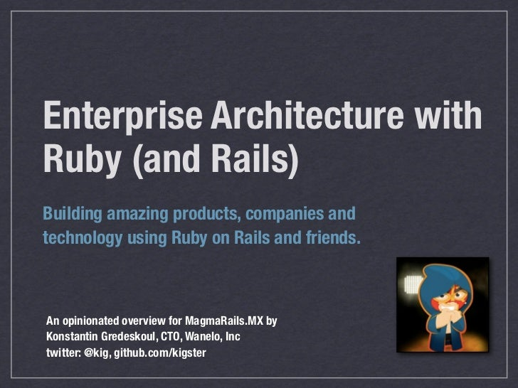 Enterprise Architecture withRuby (and Rails)Building amazing products, companies andtechnology using Ruby on Rails and fri...
