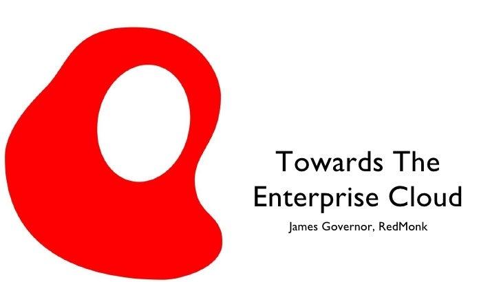 Towards The Enterprise Cloud <ul><li>James Governor, RedMonk </li></ul>