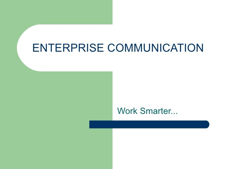 ENTERPRISE COMMUNICATION Work Smarter...