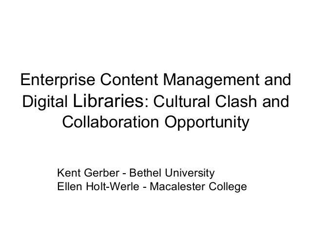 Enterprise Content Management and Digital Libraries: Cultural Clash and Collaboration Opportunity Kent Gerber - Bethel Uni...