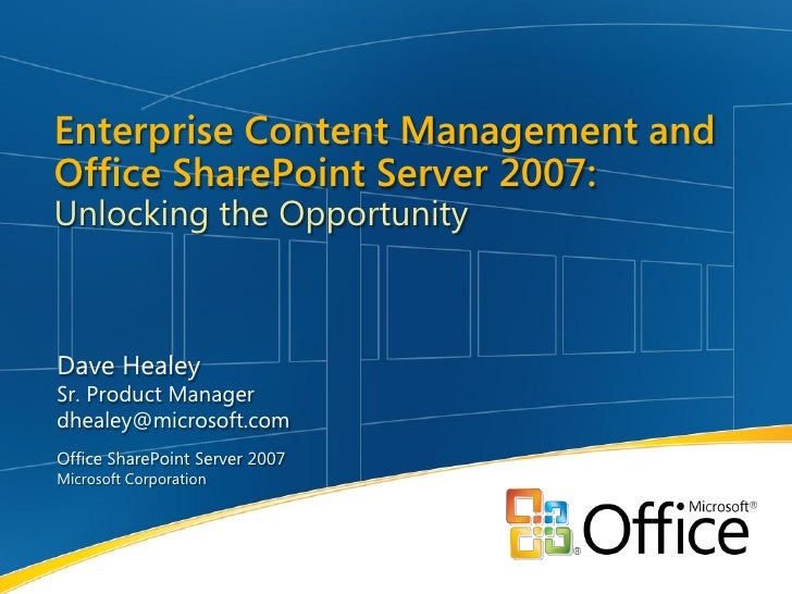 Enterprise Content Management and Office SharePoint Server 2007: Unlocking the Opportunity    Dave Healey Sr. Product Mana...
