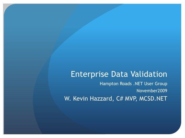 Enterprise Data Validation<br />Hampton Roads .NET User Group<br />November2009<br />W. Kevin Hazzard, C# MVP, MCSD.NET<br />