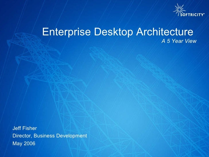 Jeff Fisher Director, Business Development May 2006 Enterprise Desktop Architecture  A 5 Year View