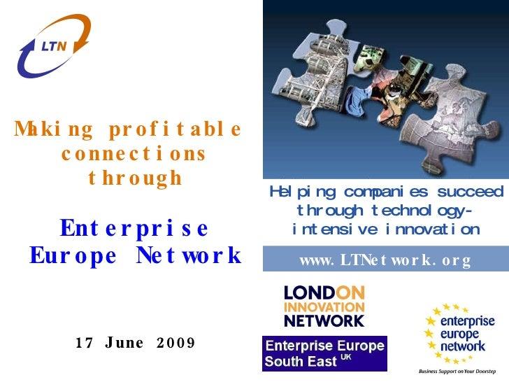 www.london-irc.org Making profitable  connections through Enterprise Europe Network 17 June 2009 www.ltnetwork.org Helping...