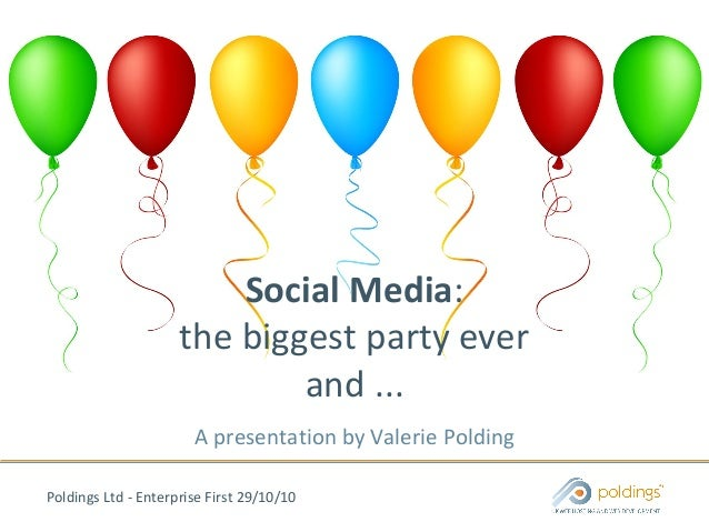 Poldings Ltd - Enterprise First 29/10/10 Social Media: the biggest party ever and ... A presentation by Valerie Polding