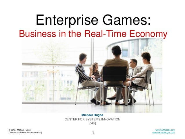 Enterprise Games: Business in the Real-Time Economy  Michael Hugos CENTER FOR SYSTEMS INNOVATION [c4si] © 2013, Michael Hu...
