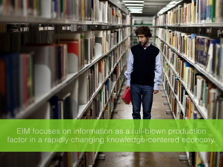 EIM focuses on information as a full-blown productionfactor in a rapidly changing knowledge-centered economy.
