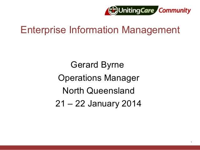 Enterprise Information Management Gerard Byrne Operations Manager North Queensland 21 – 22 January 2014  1
