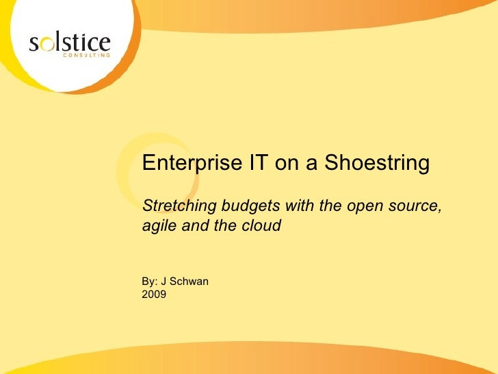 Enterprise IT on a Shoestring Stretching budgets with the open source, agile and the cloud  By: J Schwan 2009