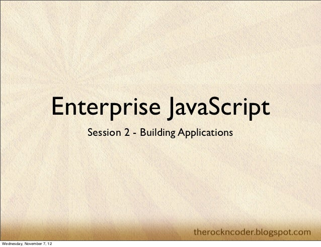 Enterprise JavaScript                            Session 2 - Building ApplicationsWednesday, November 7, 12