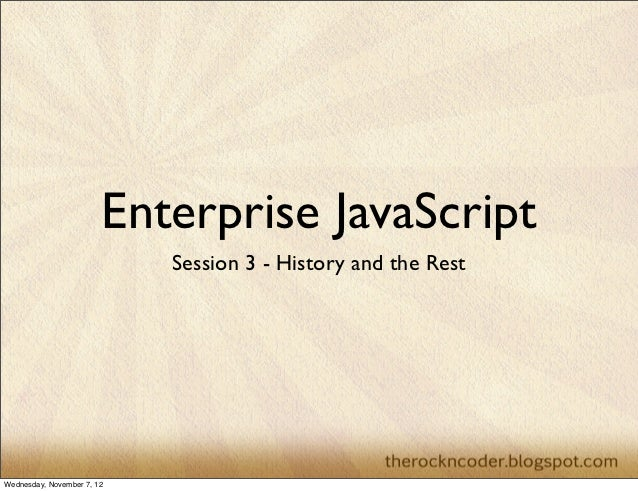 Enterprise JavaScript                            Session 3 - History and the RestWednesday, November 7, 12
