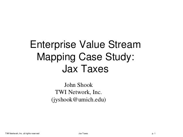 TWI Neetwork, Inc. all rights reserved Jax Taxes p. 1 Enterprise Value Stream Mapping Case Study: Jax Taxes John Shook TWI...