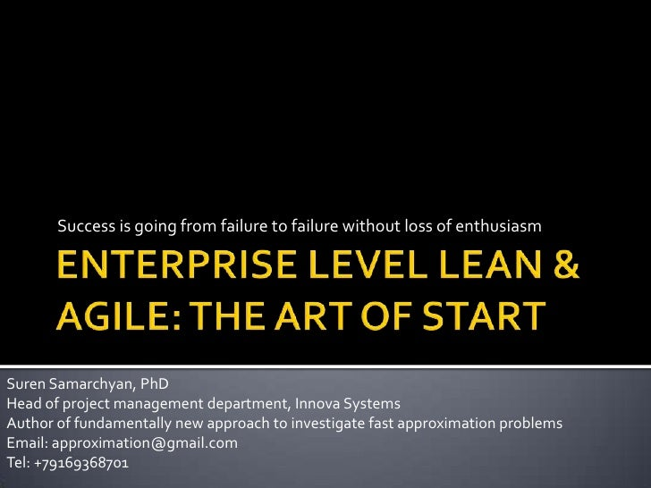 ENTERPRISE LEVEL LEAN & AGILE: THE ART OF START<br />Success is going from failure to failure without loss of enthusiasm<b...