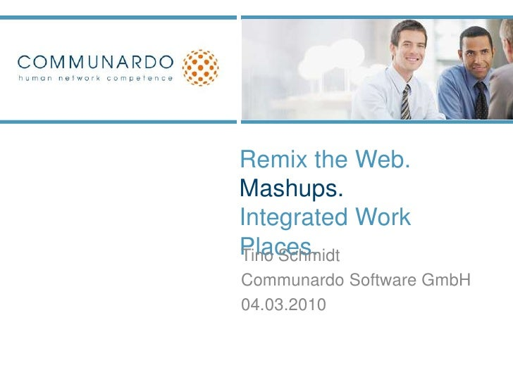 Remix the Web. Mashups.Integrated Work Places. <br />Tino Schmidt<br />CommunardoSoftware GmbH<br />04.03.2010<br />