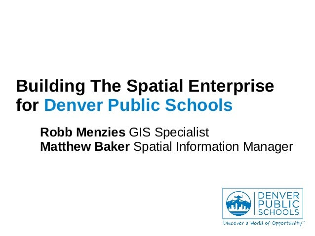 Building The Spatial Enterprise for Denver Public Schools Robb Menzies GIS Specialist Matthew Baker Spatial Information Ma...
