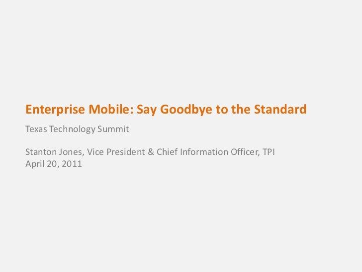 Enterprise Mobile: Say Goodbye to the Standard<br />Texas Technology SummitStanton Jones, Vice President & Chief Informati...