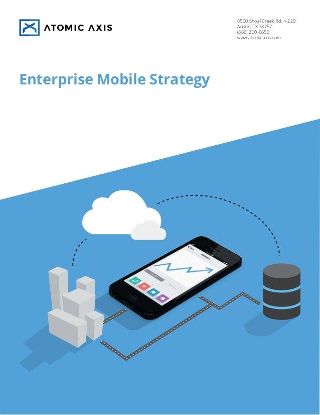 8500 Shoal Creek Rd. 4-220 Austin, TX 78757 (866) 200-6650 www.atomicaxis.com  Enterprise Mobile Strategy