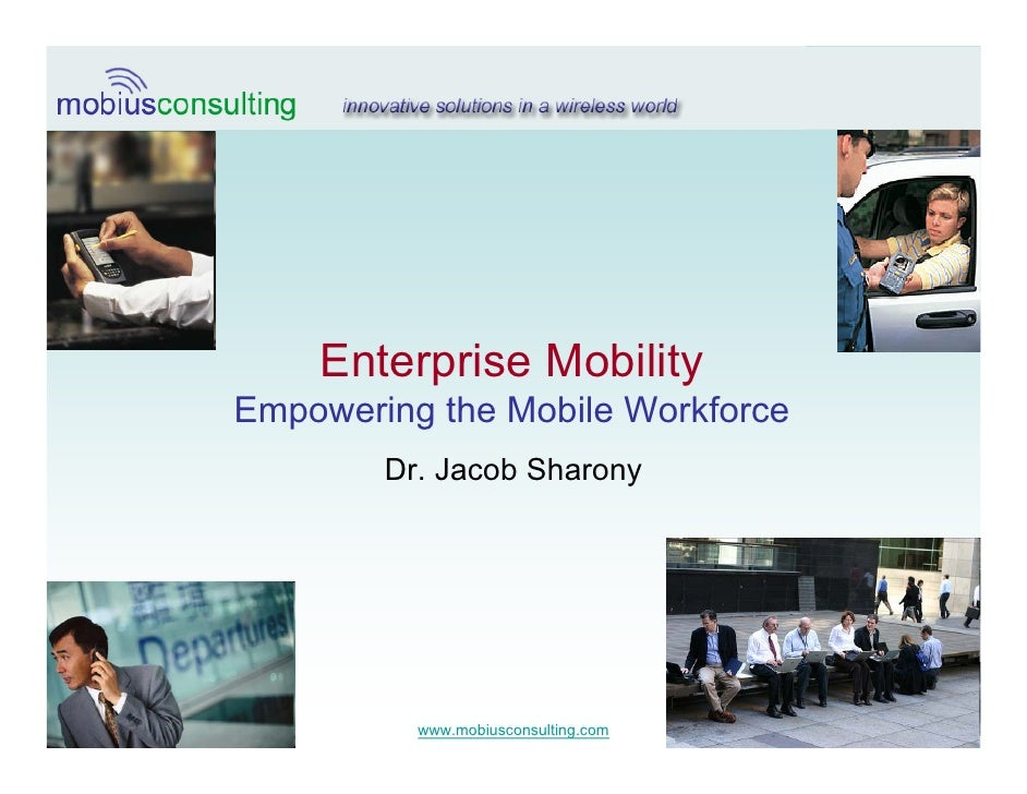 Enterprise Mobility                     Empowering the Mobile Workforce                             Dr. Jacob Sharony     ...