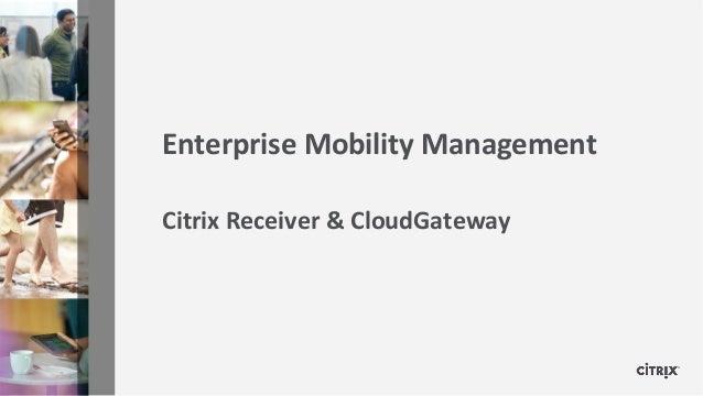Enterprise Mobility ManagementCitrix Receiver & CloudGateway