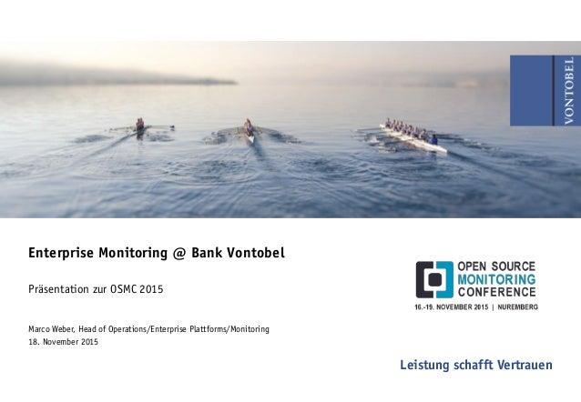 Leistung schafft Vertrauen Enterprise Monitoring @ Bank Vontobel Präsentation zur OSMC 2015 Marco Weber, Head of Operation...