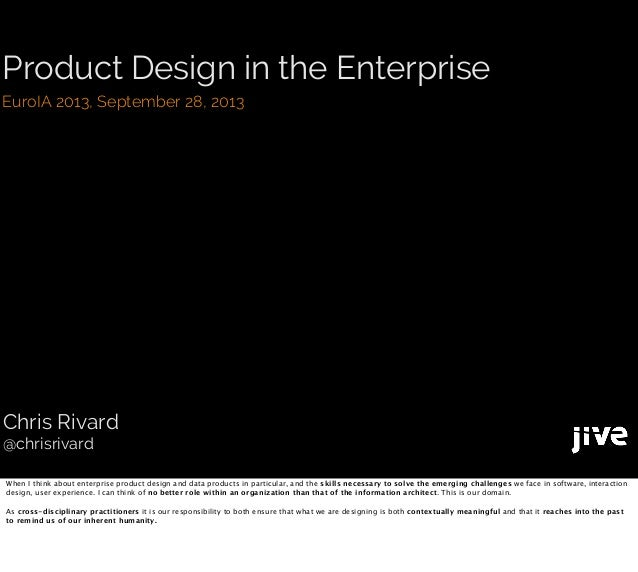 Product Design in the Enterprise EuroIA 2013, September 28, 2013 Chris Rivard @chrisrivard When I think about enterprise p...