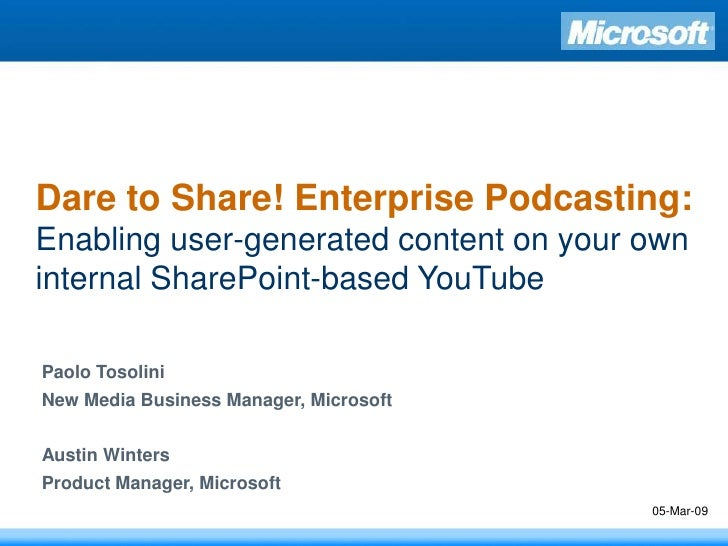 Dare to Share! Enterprise Podcasting: Enabling user-generated content on your own internal SharePoint-based YouTube  Paolo...