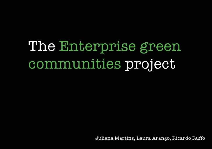 The Enterprise green communities project            Juliana Martins, Laura Arango, Ricardo Ruffo