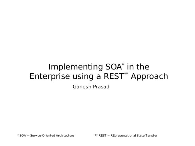 Implementing SOA* in the Enterprise using a REST** Approach Ganesh Prasad * SOA = Service-Oriented Architecture ** REST = ...