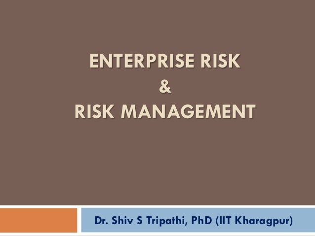 ENTERPRISE RISK & RISK MANAGEMENT Dr. Shiv S Tripathi, PhD (IIT Kharagpur)