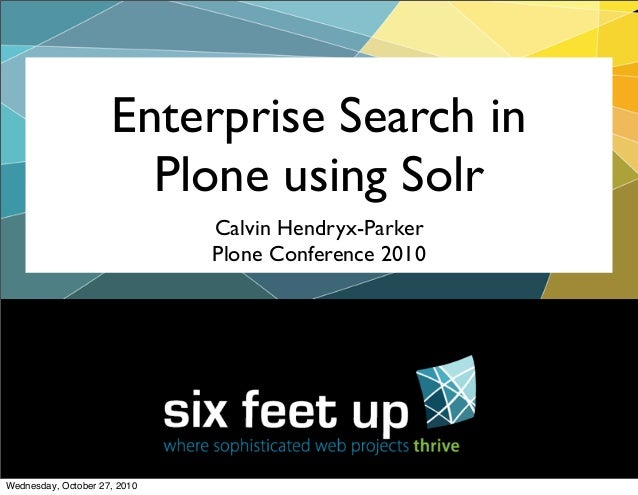 Enterprise Search in Plone using Solr Calvin Hendryx-Parker Plone Conference 2010 Wednesday, October 27, 2010