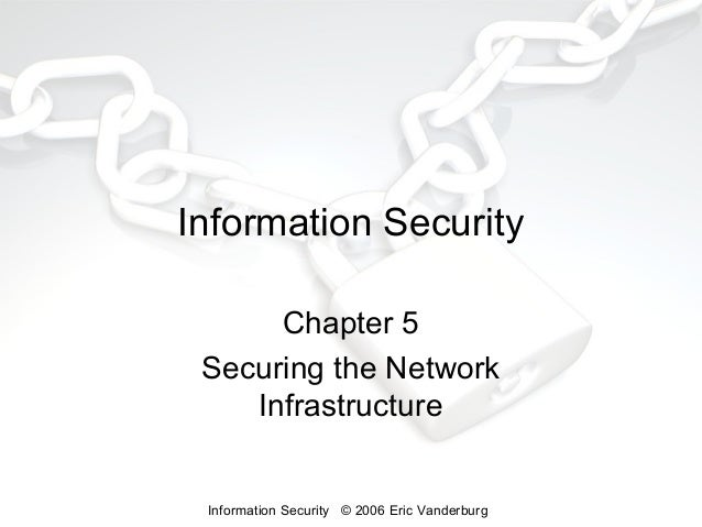 Information Security Chapter 5 Securing the Network Infrastructure  Information Security © 2006 Eric Vanderburg