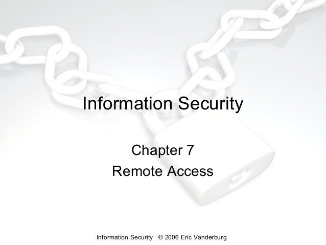 Information Security Chapter 7 Remote Access  Information Security © 2006 Eric Vanderburg