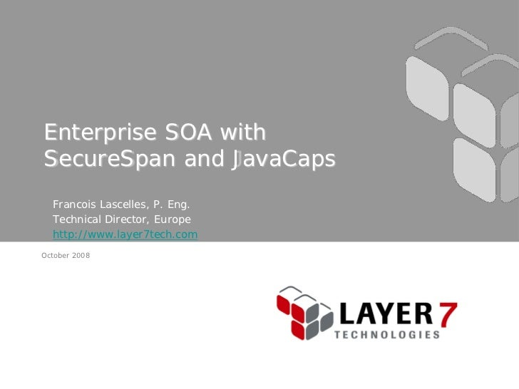 Enterprise SOA with SecureSpan and JavaCaps   Francois Lascelles, P. Eng.   Technical Director, Europe   http://www.layer7...