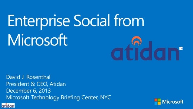 Enterprise Social from Microsoft David J. Rosenthal President & CEO, Atidan December 6, 2013 Microsoft Technology Briefing...