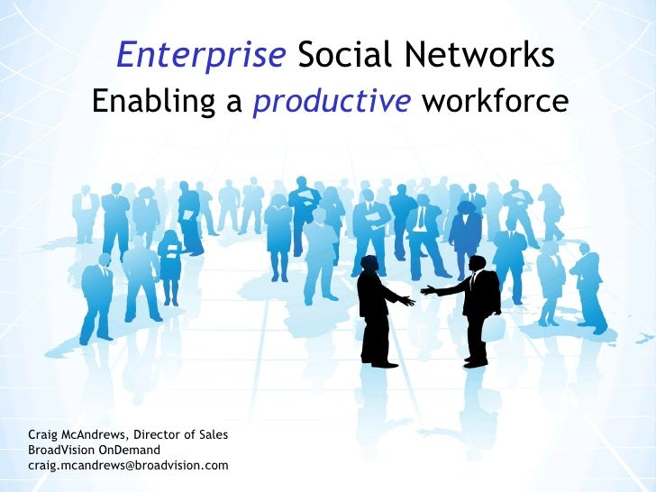 Enterprise   Social Networks Enabling a   productive   workforce Craig McAndrews, Director of Sales BroadVision OnDemand c...