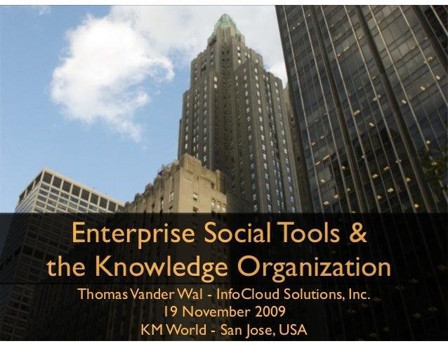 ThomasVander Wal - InfoCloud Solutions, Inc. 19 November 2009 KM World - San Jose, USA Enterprise Social Tools & the Knowl...