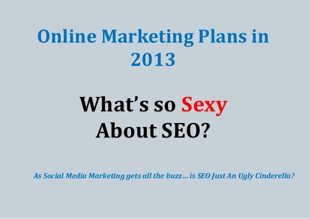 Online Marketing Plans in 2013  What's so Sexy About SEO? As Social Media Marketing gets all the buzz… is SEO Just An Ugly...