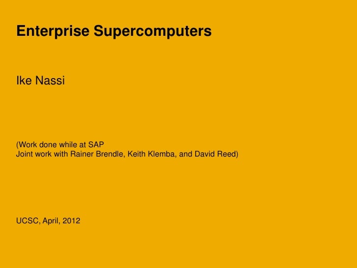 Enterprise SupercomputersIke Nassi(Work done while at SAPJoint work with Rainer Brendle, Keith Klemba, and David Reed)UCSC...
