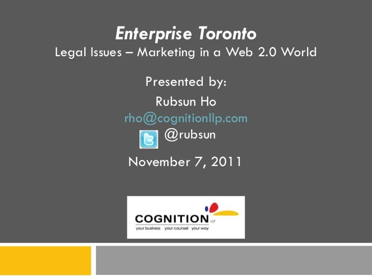 Enterprise Toronto Legal Issues – Marketing in a Web 2.0 World Presented by: Rubsun Ho [email_address] @rubsun November 7,...