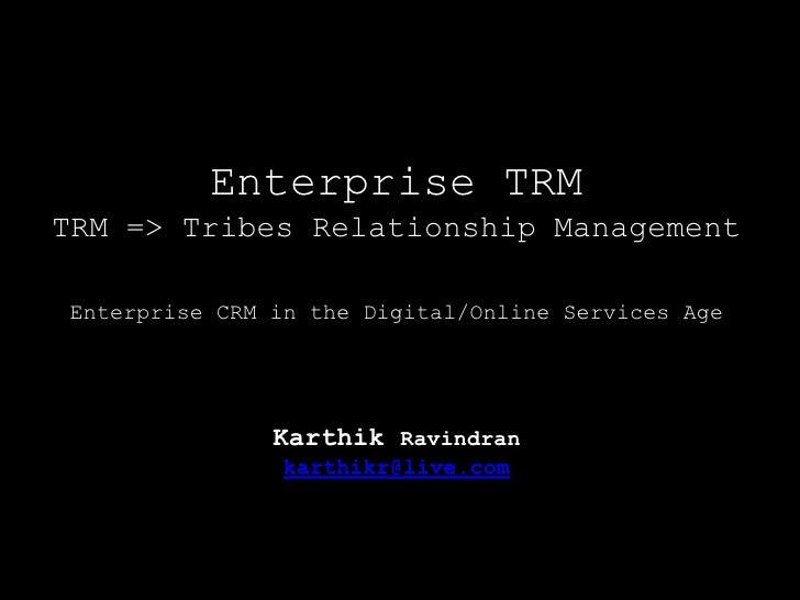 Enterprise TRM TRM => Tribes Relationship ManagementEnterprise CRM in the Digital/Online Services AgeKarthik Ravindrank...