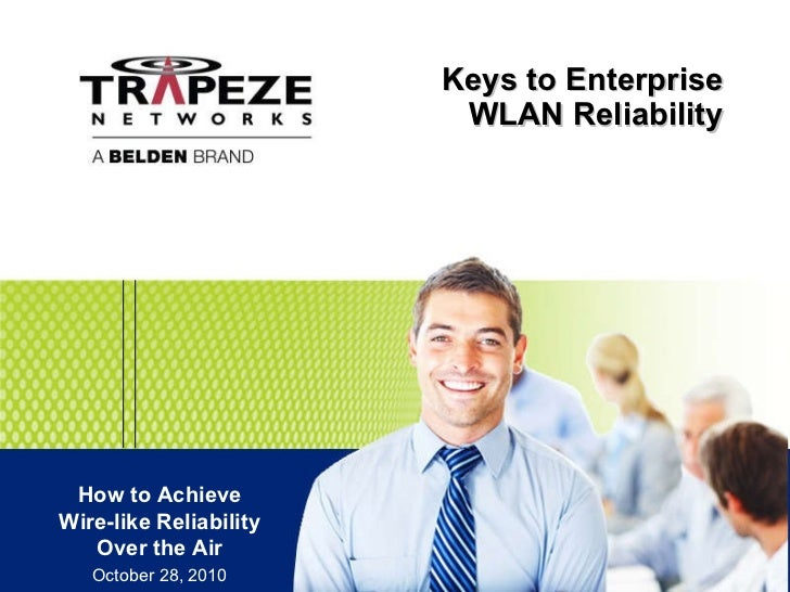 Keys to Enterprise WLAN Reliability How to Achieve Wire-like Reliability Over the Air October 28, 2010
