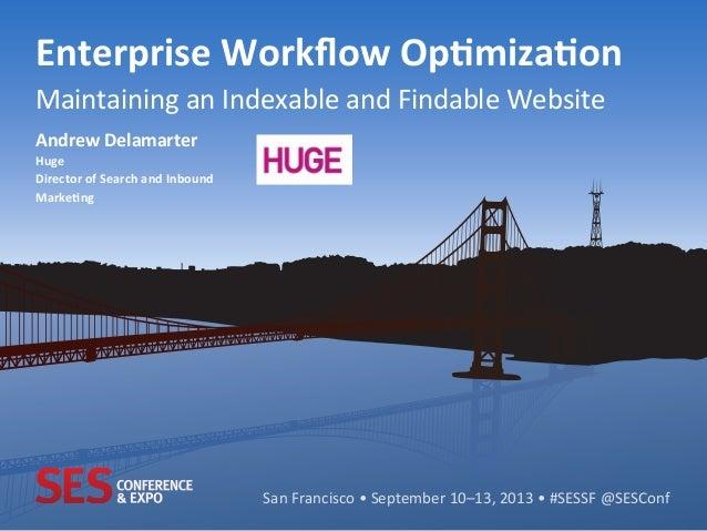 San  Francisco  •  September  10–13,  2013  •  #SESSF  @SESConf   Enterprise  Workflow  Op0miza0on  ...