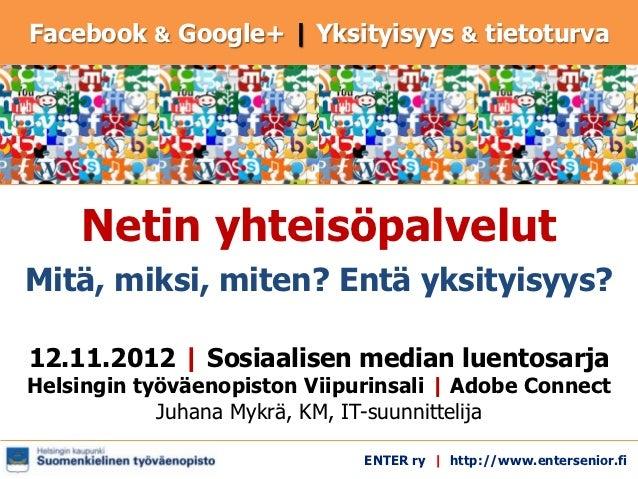 Facebook & Google+   Yksityisyys & tietoturva    Netin yhteisöpalvelutMitä, miksi, miten? Entä yksityisyys?12.11.2012   So...