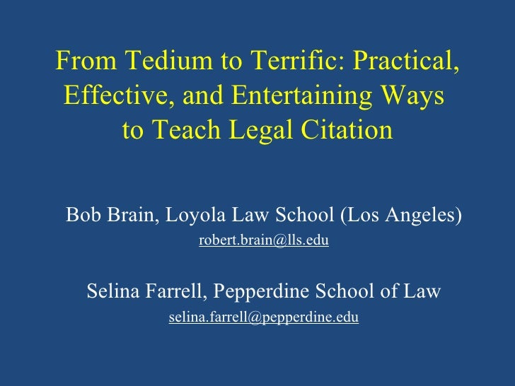From Tedium to Terrific: Practical, Effective, and Entertaining Ways  to Teach Legal Citation Bob Brain, Loyola Law School...