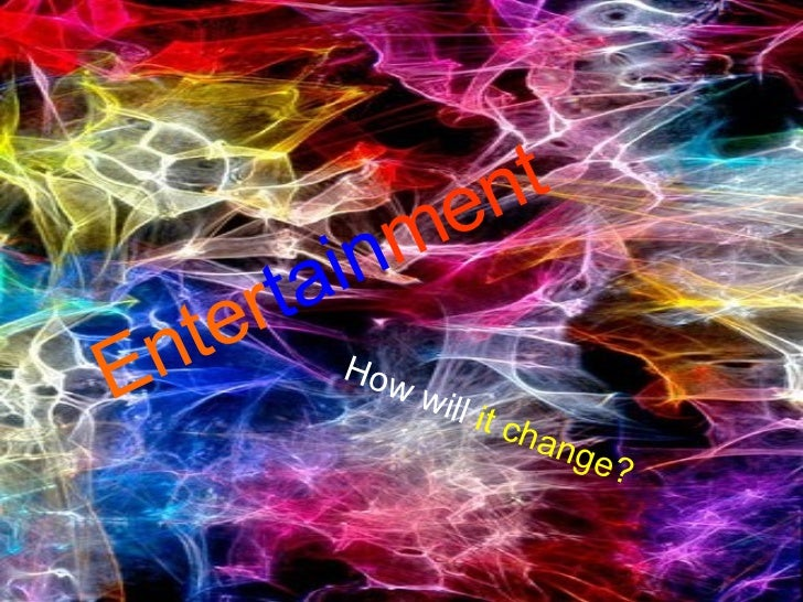 Enter tain ment How   will   it change?